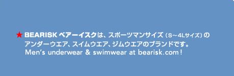 BEARISK ベアーイスクは、スポーツマンサイズ(S~4Lサイズ)のアンダーウエア、スイムウエアのブランドです。Men's underwear & swimwear at bearisk.com!